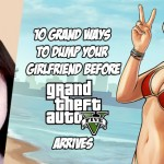 10 GRAND WAYS TO DUMP YOUR GIRLFRIEND BEFORE GRAND THEFT AUTO V ARRIVES